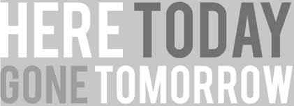 here_today_gone_tomorrow.jpg